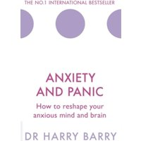 Anxiety and Panic : How to reshape your anxious mind and brain