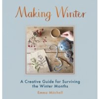 Making Winter : A Creative Guide for Surviving the Winter Months