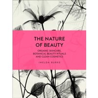 The Nature of Beauty : Organic Skincare, Botanical Beauty Rituals and Clean Cosmetics