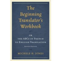 The Beginning Translator's Workbook : or the ABCs of French to English Translation