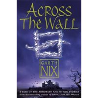 Across The Wall : A Tale of the Abhorsen and Other Stories