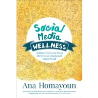 Social Media Wellness : Helping Tweens and Teens Thrive in an Unbalanced Digital World