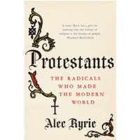 Protestants : The Radicals Who Made the Modern World