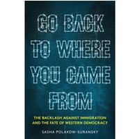 Go Back to Where You Came From : The Backlash Against Immigration & the Fate of Western Democracy