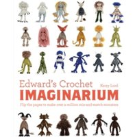 Edward's Crochet Imaginarium : Flip the pages to make over a million mix-and-match monsters