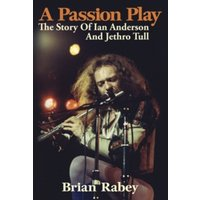 A Passion Play : The Story of Ian Anderson and Jethro Tull