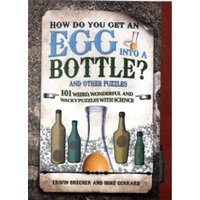 How Do You Get Egg Into a Bottle? : 101 weird, wonderful and wacky puzzles with science