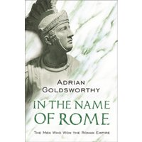 In the Name of Rome: The Men Who Won the Roman Empire by Adrian Goldsworthy (Paperback, 2004)