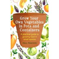 Grow Your Own Vegetables in Pots and Containers : A practical guide to growing food in small spaces