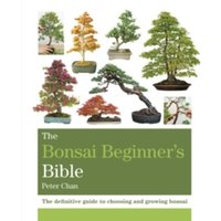 The Bonsai Beginner's Bible : The definitive guide to choosing and growing bonsai