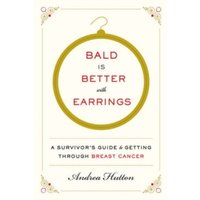 Bald Is Better with Earrings : A Survivor's Guide to Getting Through Breast Cancer