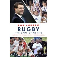 Rugby: The Game of My Life : Battling for England in the Professional Era