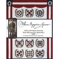 Where Poppies Grow : Quilts and Projects Honoring Those Who Served in World War I