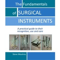 Fundamentals of Surgical Instruments : A Practical Guide to their Recognition, Use & Care