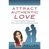 Attract Authentic Love : How to bring true love into your life in 3 proven steps