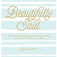Beautifully Said : Quotes by remarkable women and girls, designed to make you think