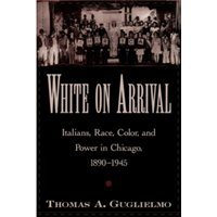 White on Arrival: Italians, Race, Color, and Power in Chicago, 1890-1945 by Thomas A. Guglielmo (Paperback, 2004)