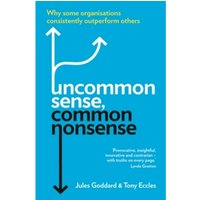 Uncommon Sense, Common Nonsense: Why some organisations consistently outperform others by Jules Goddard, Tony Eccles...