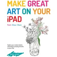 Make Great Art on Your iPad : Draw, Paint & Share