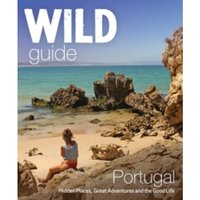 The Wild Guide Portugal : Hidden Places, Great Adventures and the Good Life