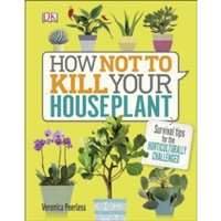 How Not to Kill Your House Plant: Survival tips for the horticulturally challenged by Veronica Peerless (Hardback, 2017)