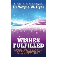 Wishes Fulfilled : Mastering the Art of Manifesting