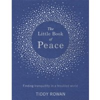 The Little Book of Peace : Finding tranquillity in a troubled world