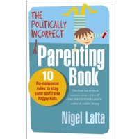 The Politically Incorrect Parenting Book : 10 No-Nonsense Rules to Stay Sane and Raise Happy Kids