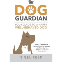 The Dog Guardian : Your Guide to a Happy, Well-Behaved Dog