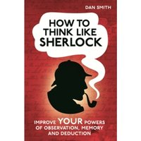 How to Think Like Sherlock : Improve Your Powers of Observation, Memory and Deduction
