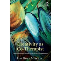 Creativity as Co-Therapist : The Practitioner's Guide to the Art of Psychotherapy