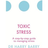 Toxic Stress : A step-by-step guide to managing stress