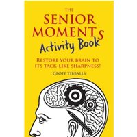 The Senior Moments Activity Book : Restore Your Brain to Its Tack-like Sharpness