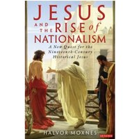 Jesus and the Rise of Nationalism : A New Quest for the Nineteenth Century Historical Jesus