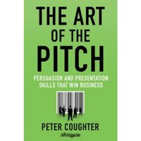 The Art of the Pitch : Persuasion and Presentation Skills that Win Business