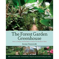 The Forest Garden Greenhouse: How to Design and Manage an In