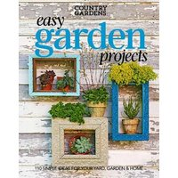 Easy Garden Projects: 150+ Simple Ideas for Sprucing Up Your