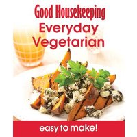 Good Housekeeping Easy To Make! Everyday Vegetarian: Over 100 Triple-Tested Recipes