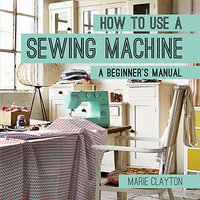 Pavillion Books How To Use A Sewing Machine Beginners Manual by Marie Clayton