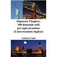 Imparare l'Inglese: 100 domande utili per ogni occasione (Conversazione Inglese, Corso di Inglese, Lingua Inglese, Inglese veloce, Frasi in Inglese)
