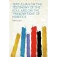 Tertullian on the Testimony of the Soul and on the prescription of Heretics