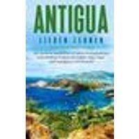Antigua lieben lernen: Der perfekte Reiseführer für einen unvergesslichen Aufenthalt auf Antigua inkl. Insider-Tipps Tipps zum Geldsparen und Packliste