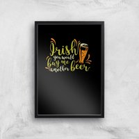 Irish You Would Buy Me Another Beer Art Print - A2 - Black Frame