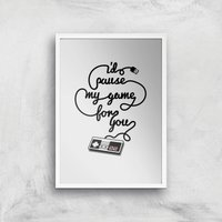I'd Pause My Game For You Art Print - A2 - White Frame