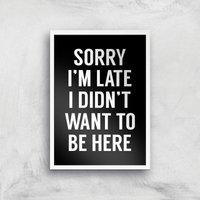 Sorry Im Late I Didnt Want To Be Here Art Print - A2 - White Frame