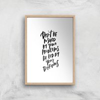 PlanetA444 Don't Be Pushed By Your Problems Art Print - A3 - White Frame