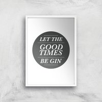 Let The Good Times Be Gin Art Print - A4 - White Frame