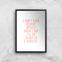 PlanetA444 I Don't Even Believe Myself When I Say I'll Be Ready In 5 Minutes Art Print - A4 - Black
