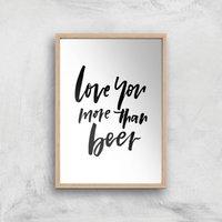 PlanetA444 Love You More Than Beer Art Print - A4 - Wood Frame