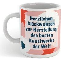 Herzlichen Gl?ckwunsch Zur Herstellung Des Besten Kunstwerks Der Welt Mug - Mug Gifts